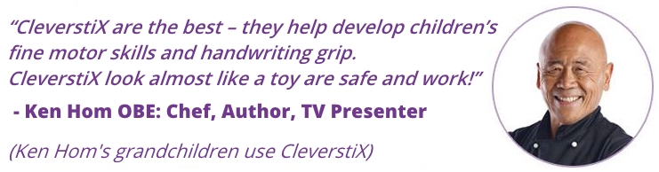 """CleverstiX are the best – they help develop children's fine motor skills and handwriting grip. CleverstiX look almost like a toy are safe and work!"" - Ken Hom OBE: Chef, Author, TV Presenter (Ken Hom's Grandchildren use CleverstiX)"